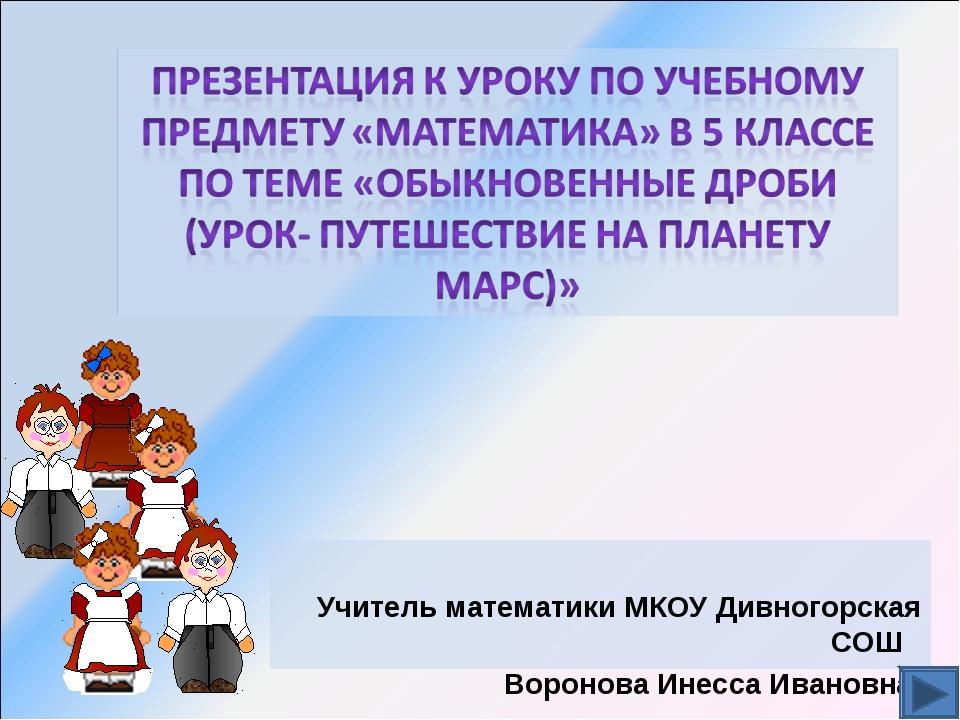 Учитель математики МКОУ Дивногорская СОШ Воронова Инесса Ивановна.
