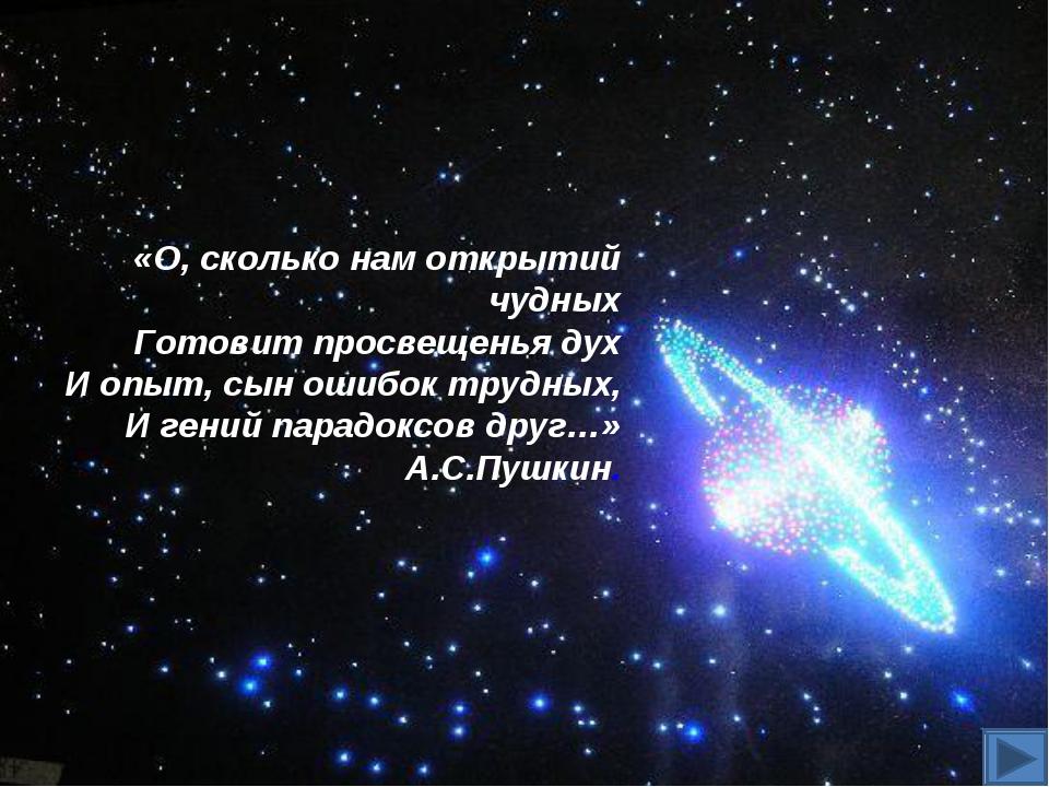 «О, сколько нам открытий чудных Готовит просвещенья дух И опыт, сын ошибок тр...
