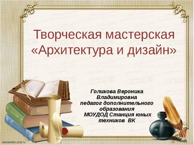 Творческая мастерская «Архитектура и дизайн» Голикова Вероника Владимировна п...