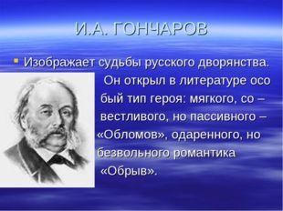 И.А. ГОНЧАРОВ Изображает судьбы русского дворянства. Он открыл в литературе о