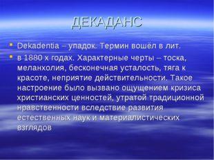 ДЕКАДАНС Dekadentia – упадок. Термин вошёл в лит. в 1880 х годах. Характерные