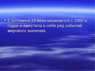 II половина 19 века начинается с 1860-х годов и вместила в себя ряд событий м