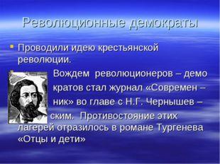 Революционные демократы Проводили идею крестьянской революции. Вождем революц