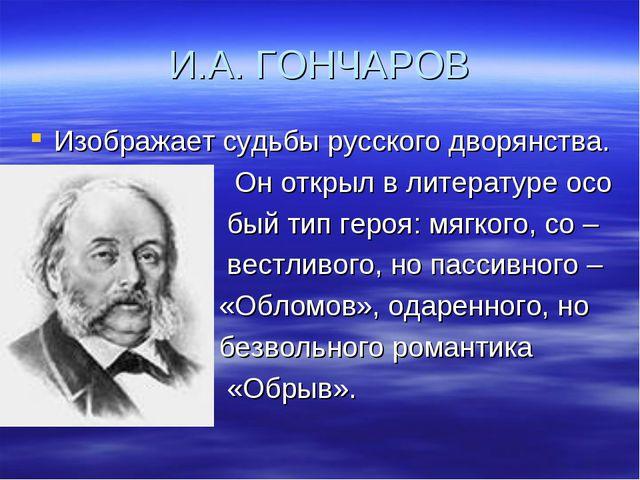 И.А. ГОНЧАРОВ Изображает судьбы русского дворянства. Он открыл в литературе о...