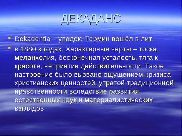 ДЕКАДАНС Dekadentia – упадок. Термин вошёл в лит. в 1880 х годах. Характерные...