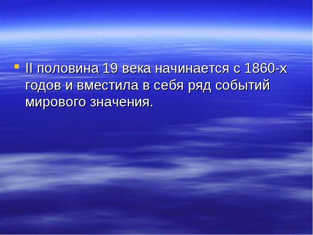 II половина 19 века начинается с 1860-х годов и вместила в себя ряд событий м...