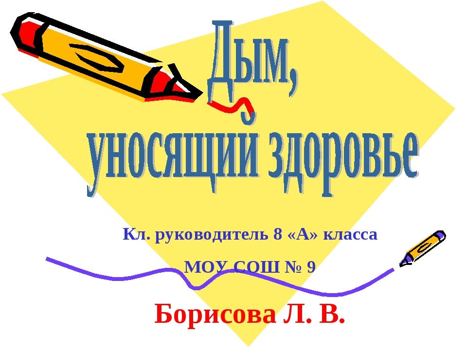 Кл. руководитель 8 «А» класса МОУ СОШ № 9 Борисова Л. В.