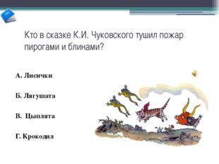 Кто в сказке К.И. Чуковского тушил пожар пирогами и блинами? А. Лисички Б. Ля