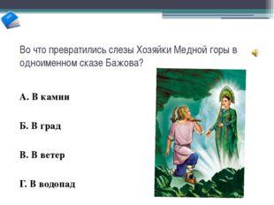 Во что превратились слезы Хозяйки Медной горы в одноименном сказе Бажова? А.