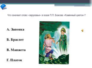 Что означает слово «зарукавье» в сказе П.П. Бажова «Каменный цветок»? А. Запо