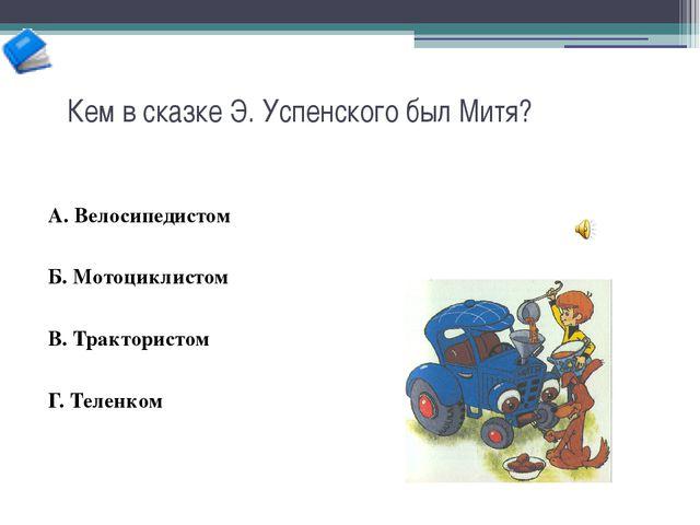 Кем в сказке Э. Успенского был Митя? А. Велосипедистом Б. Мотоциклистом В. Тр...