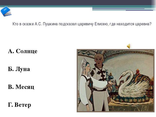 Кто в сказке А.С. Пушкина подсказал царевичу Елисею, где находится царевна? А...