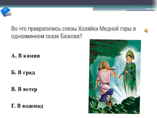 Во что превратились слезы Хозяйки Медной горы в одноименном сказе Бажова? А....