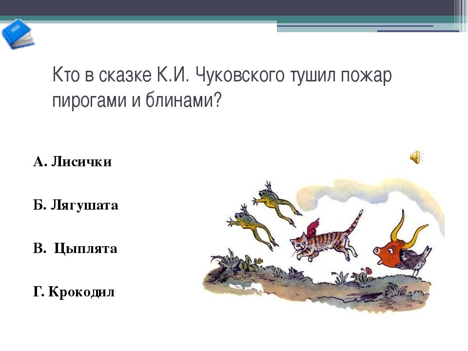 Кто в сказке К.И. Чуковского тушил пожар пирогами и блинами? А. Лисички Б. Ля...