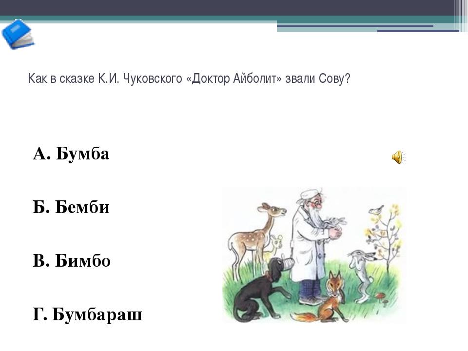 Как в сказке К.И. Чуковского «Доктор Айболит» звали Сову? А. Бумба Б. Бемби В...