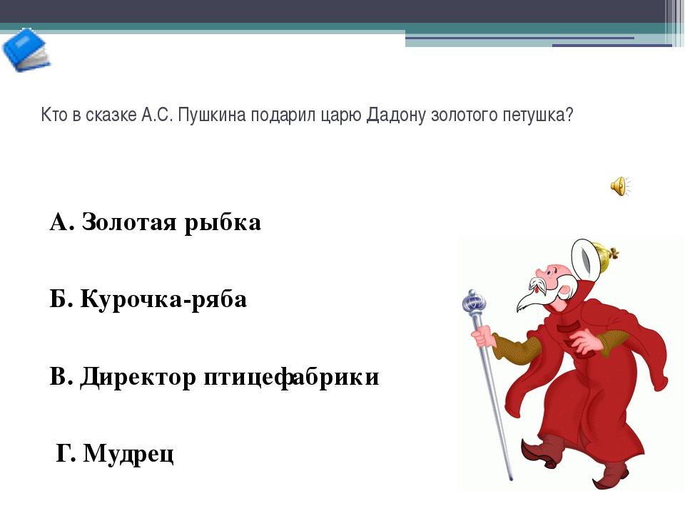 Кто в сказке А.С. Пушкина подарил царю Дадону золотого петушка? А. Золотая ры...