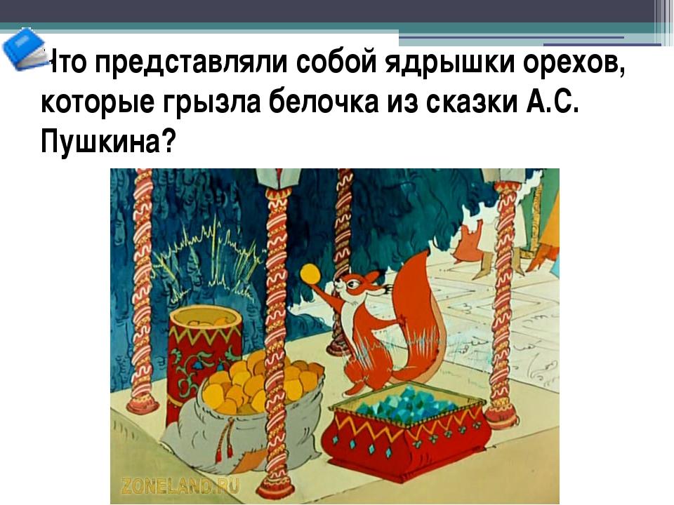 Что представляли собой ядрышки орехов, которые грызла белочка из сказки А.С....