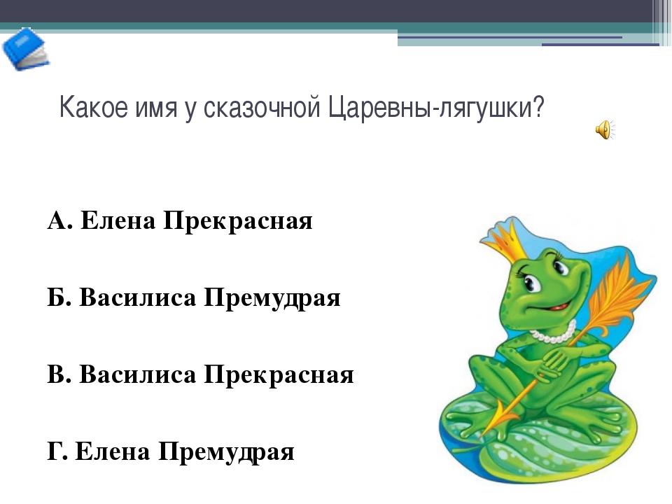 Какое имя у сказочной Царевны-лягушки? А. Елена Прекрасная Б. Василиса Премуд...