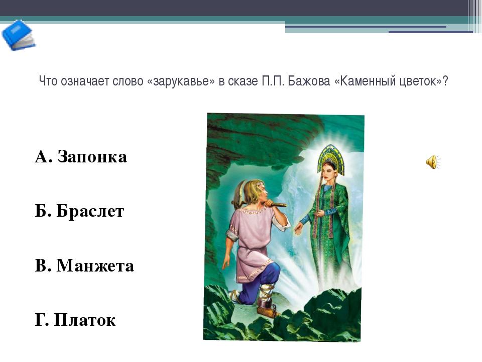 Что означает слово «зарукавье» в сказе П.П. Бажова «Каменный цветок»? А. Запо...