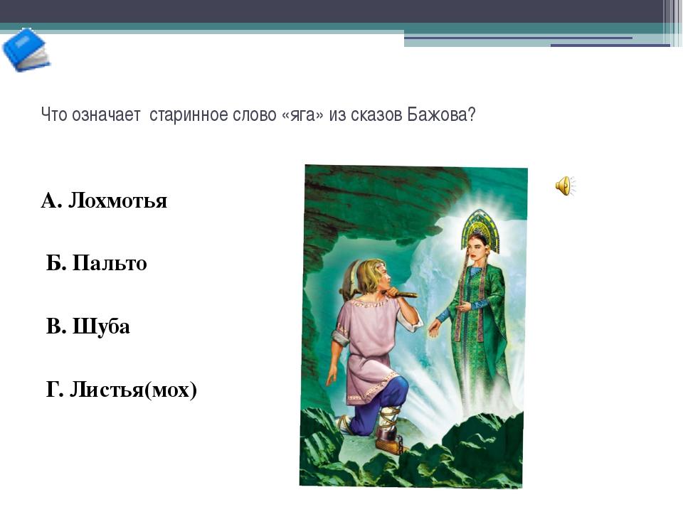 Что означает старинное слово «яга» из сказов Бажова? А. Лохмотья Б. Пальто В....