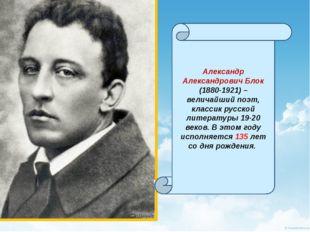 Александр Александрович Блок (1880-1921) – величайший поэт, классик русской