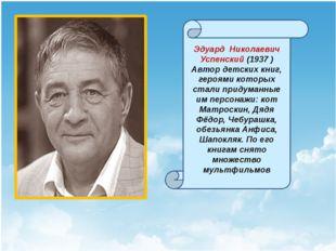 Эдуард Николаевич Успенский (1937 ) Автор детских книг, героями которых стал