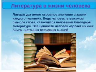 Литература в жизни человека Литература имеет огромное значение в жизни каждо