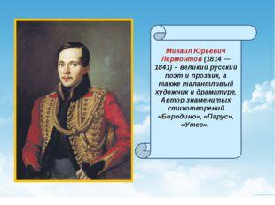 Михаил Юрьевич Лермонтов (1814 — 1841) – великий русский поэт и прозаик, а т