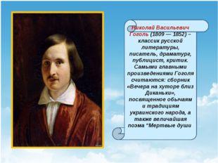 Николай Васильевич Гоголь (1809 — 1852) – классик русской литературы, писате