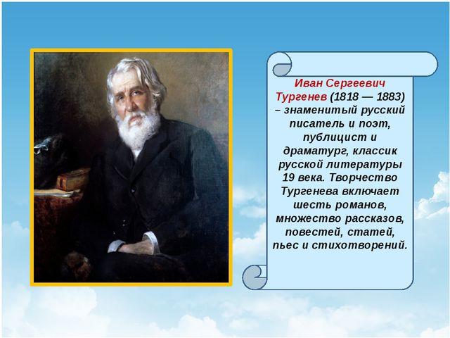 Иван Сергеевич Тургенев (1818 — 1883) – знаменитый русский писатель и поэт,...