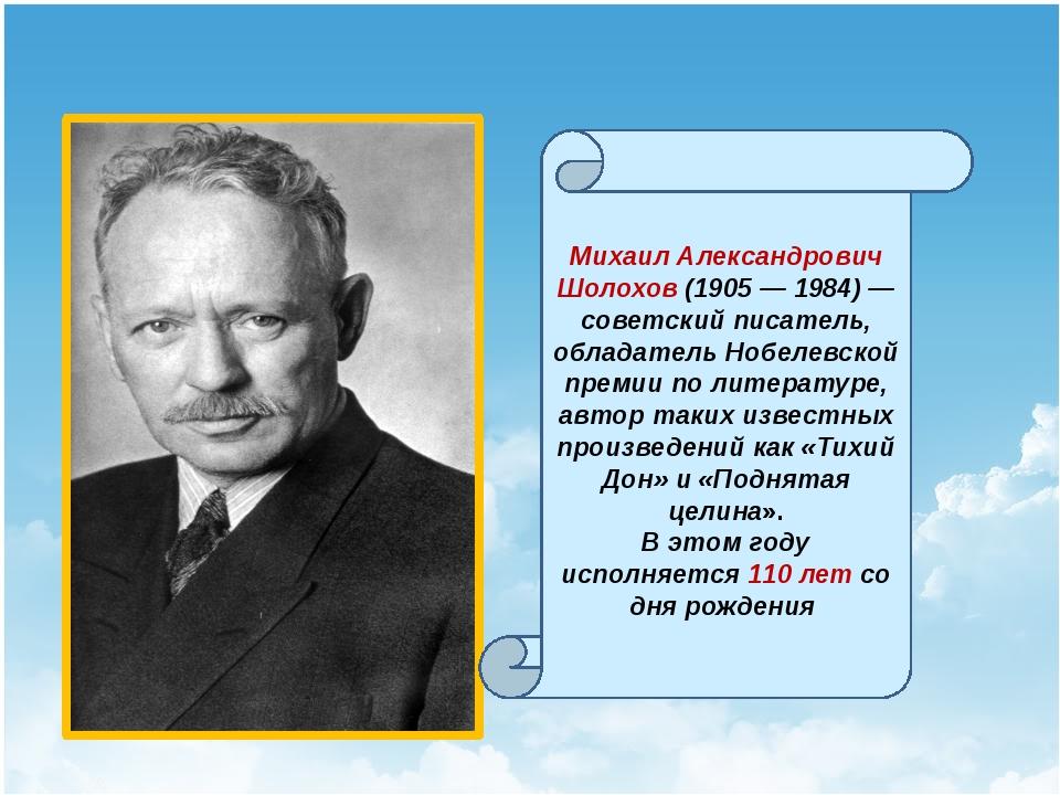 Михаил Александрович Шолохов (1905 — 1984) — советский писатель, обладатель...