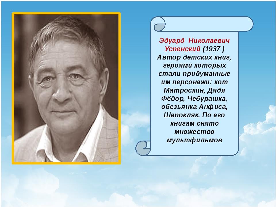 Эдуард Николаевич Успенский (1937 ) Автор детских книг, героями которых стал...