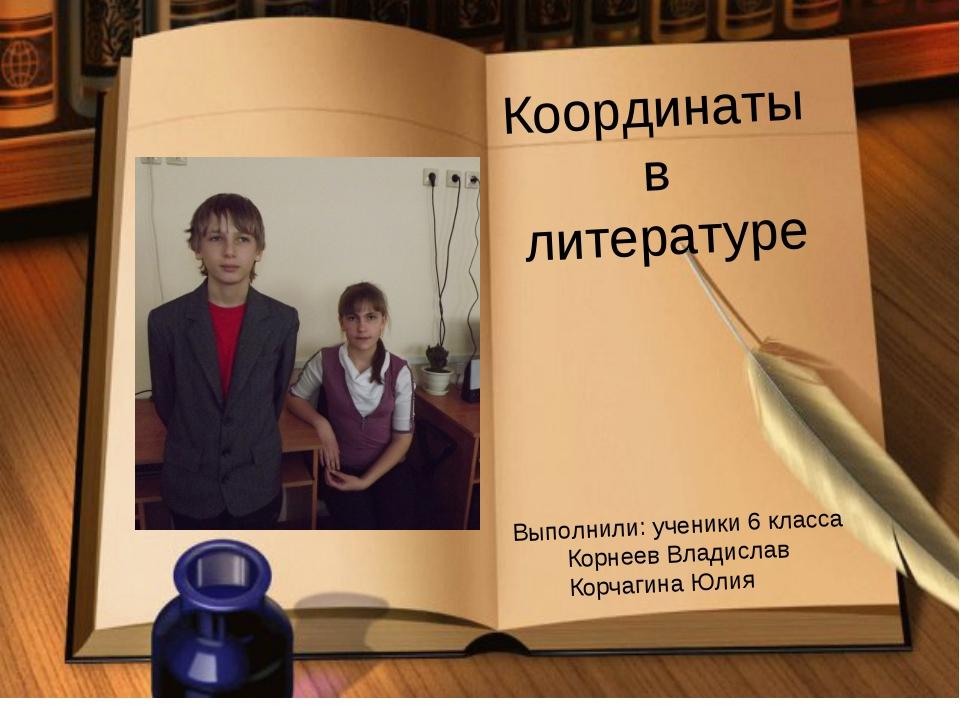 Координаты в литературе Выполнили: ученики 6 класса Корнеев Владислав Корчаги...
