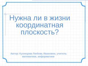 Нужна ли в жизни координатная плоскость? Автор: Кузнецова Любовь Ивановна, уч
