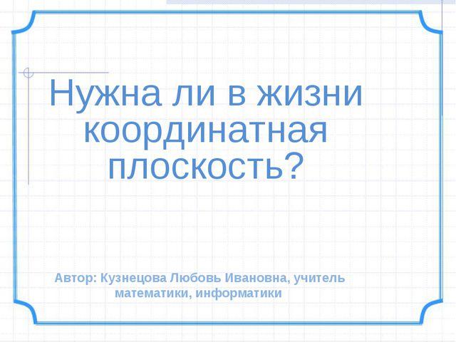 Нужна ли в жизни координатная плоскость? Автор: Кузнецова Любовь Ивановна, уч...