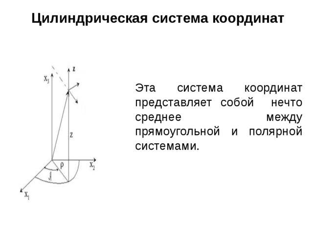 Цилиндрическая система координат Эта система координат представляет собой неч...
