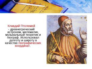 Клавдий Птолемей - древнегреческий астроном, математик, музыкальный теоретик