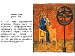 Никола Орсем (1323-1382) В XIV веке французский математик Оресм ввёл, по анал