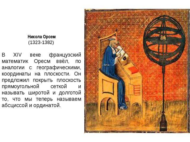 Никола Орсем (1323-1382) В XIV веке французский математик Оресм ввёл, по анал...