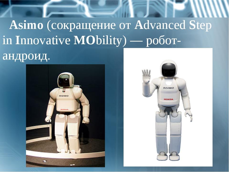 Asimo(сокращение отAdvancedStep inInnovativeMObility)— робот-андроид.