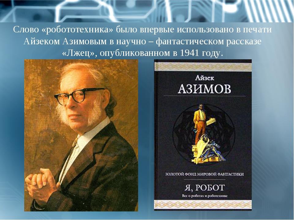 Слово «робототехника» было впервые использовано в печати Айзеком Азимовым в н...