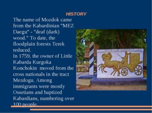 "HISTORY The name of Mozdok came from the Kabardinian ""MEZ Daegu"" - ""deaf (dar"