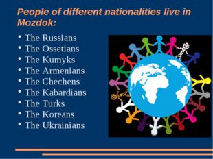People of different nationalities live in Mozdok: The Russians The Ossetians