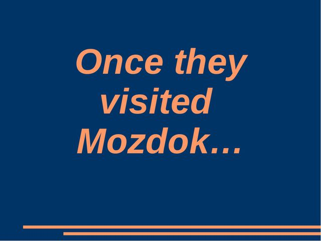 Once they visited Mozdok…