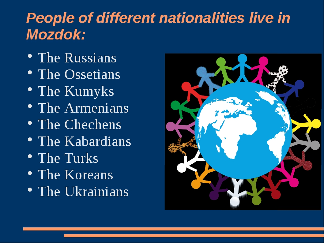 People of different nationalities live in Mozdok: The Russians The Ossetians...