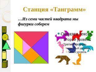 Станция «Танграмм» …Из семи частей квадрата мы фигурки соберем   D ●