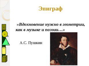 «Вдохновение нужно в геометрии, как в музыке и поэзии…» А.С. Пушкин Эпиграф