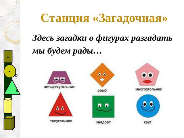 Здесь загадки о фигурах разгадать мы будем рады… Станция «Загадочная»   D ●