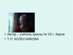Автор – учитель школы № 25 г. Керчи Т.П. КОЛЕСНИКОВА