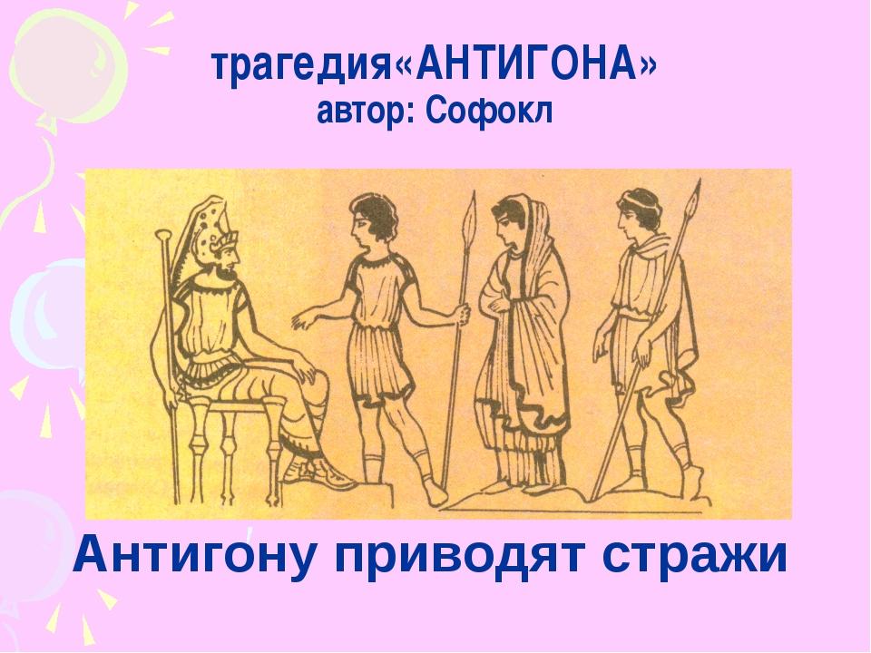 трагедия«АНТИГОНА» автор: Софокл Антигону приводят стражи